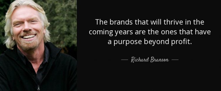 The brands that will thrive in the coming years are the ones that have a purpose beyond profit. – Richard Branson